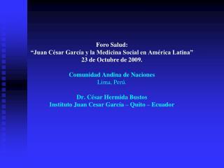 Foro Salud:  Juan C sar Garc a y la Medicina Social en Am rica Latina  23 de Octubre de 2009.   Comunidad Andina de Naci