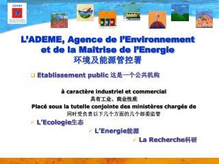L'ADEME, Agence de l'Environnement et de la Maîtrise de l'Energie 环境及能源管控署