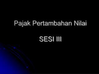 Pajak Pertambahan Nilai SESI III