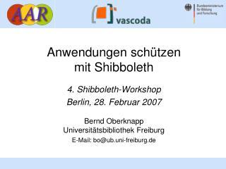 Anwendungen sch ützen mit Shibboleth 4. Shibboleth-Workshop Berlin, 28. Februar 2007