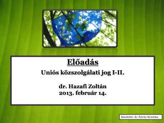 Előadás Uniós közszolgálati jog I-II. dr . Hazafi Zoltán 2013. február 14.