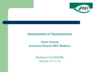 Assessment of  Assessments Victor Cotru ta Executiv e Director  REC Moldova Meeting of the WGEMA