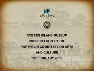 ROBBEN ISLAND MUSEUM PRESENTATION TO THE PORTFOLIO COMMITTEE ON ARTS AND CULTURE 12 FEBRUARY 2013