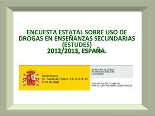 ENCUESTA ESTATAL SOBRE USO DE DROGAS EN ENSEÑANZAS SECUNDARIAS (ESTUDES) 2012/2013, ESPAÑA .
