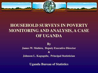 HOUSEHOLD SURVEYS IN POVERTY MONITORING AND ANALYSIS, A CASE OF UGANDA