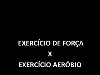 EXERC�CIO DE FOR�A  X EXERC�CIO AER�BIO