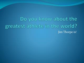 Do you know about the greatest athlete in the world?