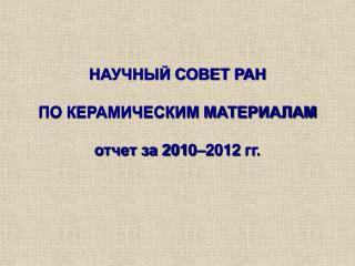 НАУЧНЫЙ СОВЕТ РАН ПО КЕРАМИЧЕСКИМ МАТЕРИАЛАМ отчет за 201 0 – 2012  гг.