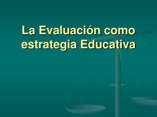 La Evaluaci�n como estrategia Educativa