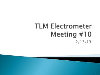 TLM Electrometer Meeting #10