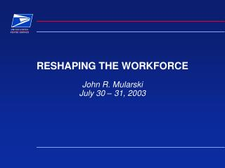 RESHAPING THE WORKFORCE John R. Mularski July 30 – 31, 2003