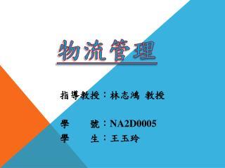 指導教授:林志鴻  教授 學        號: NA2D0005 學        生:王玉玲