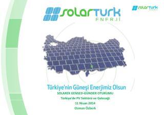 SOLAREX GENSED-GÜNDER OTURUMU Türkiye'de PV Sektörü ve Geleceği 11 Nisan 2014 Osman Özberk