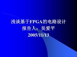 浅谈基于 FPGA 的电路设计 报告人:吴爱平 2005/11/13