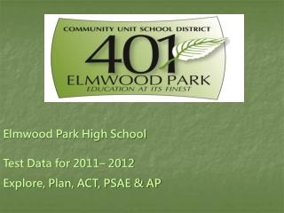 Elmwood Park High School Test Data for 2011– 2012 Explore, Plan, ACT, PSAE & AP