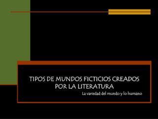 TIPOS DE MUNDOS FICTICIOS CREADOS POR LA LITERATURA La variedad del mundo y lo humano