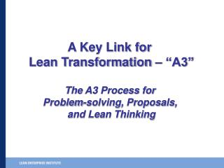 "A Key Link for  Lean Transformation – ""A3"" The A3 Process for  Problem-solving, Proposals,"