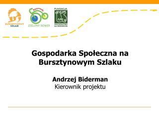Gospodarka Społeczna na Bursztynowym Szlaku Andrzej Biderman Kierownik projektu