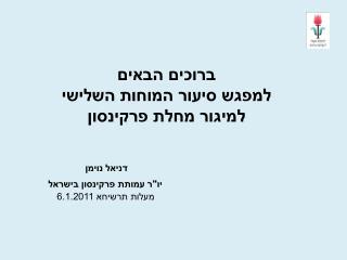 """ברוכים הבאים למפגש סיעור המוחות השלישי למיגור מחלת פרקינסון דניאל נוימן יו""""ר עמותת פרקינסון בישראל"""