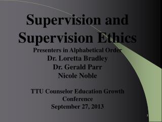 Supervision and Supervision Ethics Presenters in Alphabetical Order Dr.  Loretta Bradley