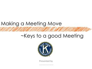 Making  a Meeting  Move               ~Keys to a good Meeting