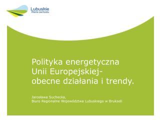 Polityka energetyczna  Unii Europejskiej- obecne działania i trendy. Jarosława Suchecka,