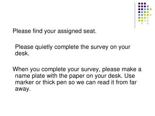 Please find your assigned seat. 	Please quietly complete the survey on your desk.