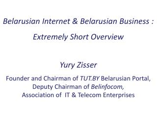 Belarusian Internet & Belarusian Business : Extremely Short Overview Yury Zisser