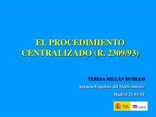 EL PROCEDIMIENTO CENTRALIZADO (R. 2309/93) TERESA MILLÁN RUSILLO Agencia Española del Medicamento