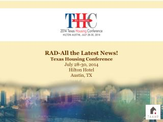 RAD-All the Latest News! Texas Housing Conference July 28-30, 2014 Hilton Hotel Austin, TX