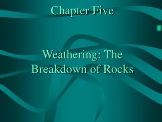 Chapter Five  Weathering: The Breakdown of Rocks