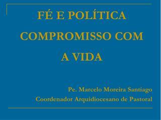 FÉ E POLÍTICA  COMPROMISSO COM  A VIDA Pe . Marcelo Moreira Santiago