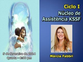 CICLO  I NÚCLEO DE ASSISTÊNCIA                  DO KSSF Marcia Fabbri Marisa Liborio Mar/2014