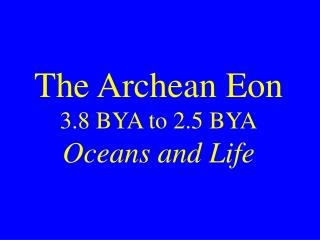 The Archean Eon 3.8 BYA to 2.5 BYA Oceans and Life