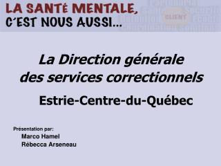 La Direction g n rale des services correctionnels   Estrie-Centre-du-Qu bec  Pr sentation par:  Marco Hamel  R becca Ars