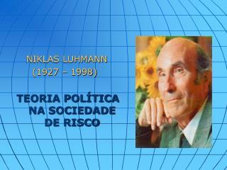 NIKLAS LUHMANN       ( 1927 – 1998) TEORIA POLÍTICA NA SOCIEDADE DE RISCO