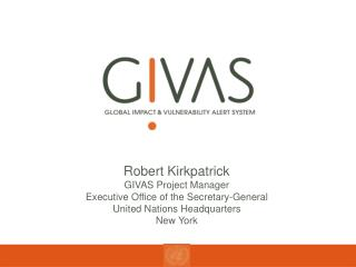 Robert Kirkpatrick GIVAS Project Manager Executive Office of the Secretary-General