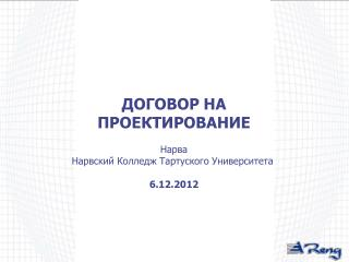 ДОГОВОР НА ПРОЕКТИРОВАНИЕ Нарва Нарвский Колледж Тартуского Университета 6 . 12 .2012