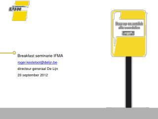 Breakfast  seminarie IFMA roger.kesteloot@delijn.be d irecteur-generaal De Lijn 20 september 2012
