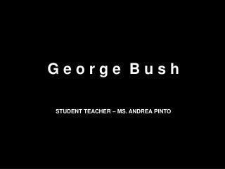 G e o r g e  B u s h STUDENT TEACHER – MS. ANDREA PINTO