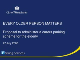EVERY OLDER PERSON MATTERS Proposal to administer a carers parking scheme for the elderly