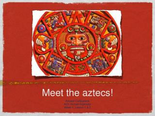 Meet the aztecs!