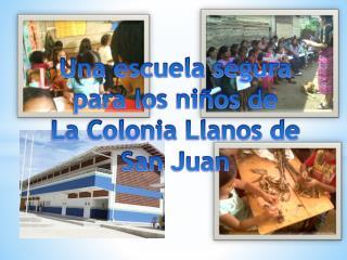 Una escuela segura  para los niños de  La Colonia Llanos de San Juan