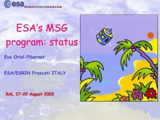 ESA's MSG program: status Eva Oriol-Pibernat ESA/ESRIN Frascati ITALY  RAL 27-29 August 2003