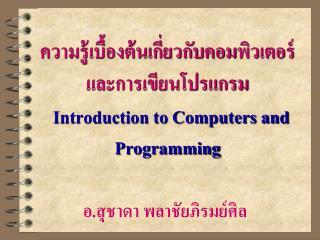 ความรู้เบื้องต้นเกี่ยวกับคอมพิวเตอร์และการเขียนโปรแกรม Introduction to Computers and Programming