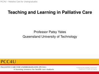Teaching and Learning in Palliative Care Professor Patsy Yates Queensland University of Technology