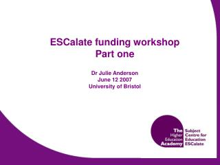 ESCalate funding workshop Part one Dr Julie Anderson June 12 2007  University of Bristol