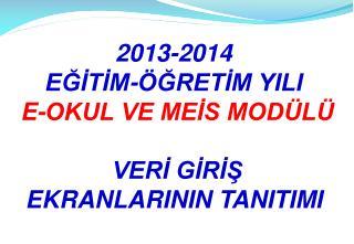 2013-2014  EĞİTİM-ÖĞRETİM YILI  E-OKUL VE MEİS MODÜLÜ  VERİ GİRİŞ  EKRANLARININ TANITIMI