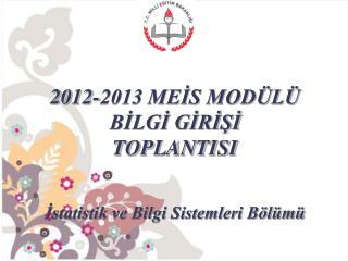 2012-2013 MEİS MODÜLÜ BİLGİ GİRİŞİ  TOPLANTISI İstatistik ve Bilgi Sistemleri Bölümü