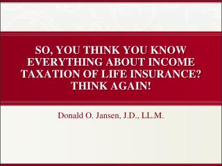 SO, YOU THINK YOU KNOW EVERYTHING ABOUT INCOME TAXATION OF LIFE INSURANCE? THINK AGAIN!